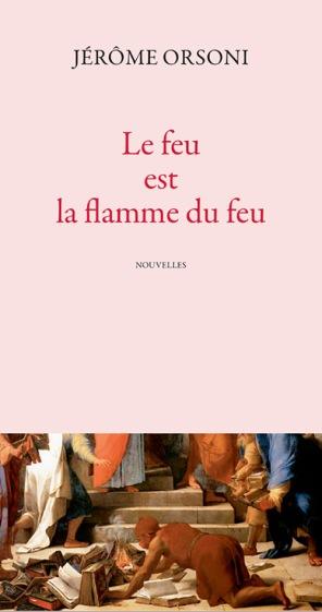 «Le feu est la flamme du feu» de Jérôme Orsoni