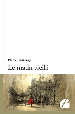 Le matin vieilli - Pierre Lantenay